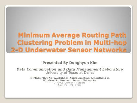 Minimum Average Routing Path Clustering Problem in Multi-hop 2-D Underwater Sensor Networks Presented By Donghyun Kim Data Communication and Data Management.
