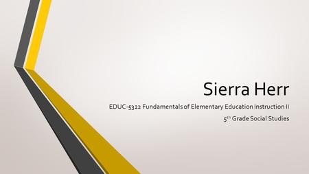 Sierra Herr EDUC-5322 Fundamentals of Elementary Education Instruction II 5 th Grade Social Studies.