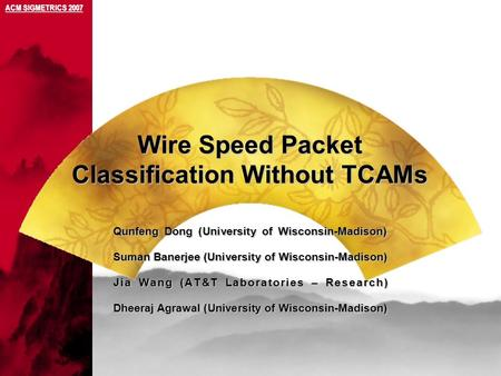 Wire Speed Packet Classification Without TCAMs ACM SIGMETRICS 2007 Qunfeng Dong (University of Wisconsin-Madison) Suman Banerjee (University of Wisconsin-Madison)