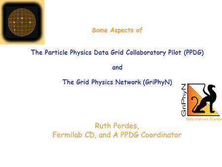 Ruth Pordes, Fermilab CD, and A PPDG Coordinator Some Aspects of The Particle Physics Data Grid Collaboratory Pilot (PPDG) and The Grid Physics Network.