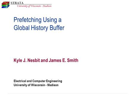 Electrical and Computer Engineering University of Wisconsin - Madison Prefetching Using a Global History Buffer Kyle J. Nesbit and James E. Smith.