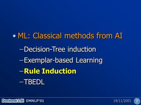 EMNLP'01 19/11/2001 ML: Classical methods from AI –Decision-Tree induction –Exemplar-based Learning –Rule Induction –TBEDL ML: Classical methods from AI.