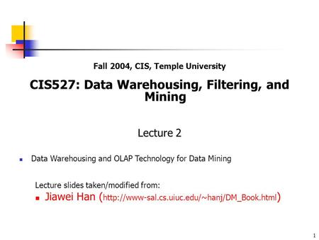 1 Fall 2004, CIS, Temple University CIS527: Data Warehousing, Filtering, and Mining Lecture 2 Data Warehousing and OLAP Technology for Data Mining Lecture.