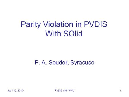 April 13, 2010PVDIS with SOlid1 Parity Violation in PVDIS With SOlid P. A. Souder, Syracuse.