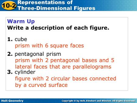 Holt Geometry 10-2 Representations of Three-Dimensional Figures Warm Up Write a description of each figure. 1. cube 2. pentagonal prism 3. cylinder prism.