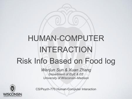 HUMAN-COMPUTER INTERACTION Risk Info Based on Food log Wenjun Sun & Xuan Zhang Department of ISyE & EE University of Wisconsin–Madison CS/Psych-770 Human-Computer.