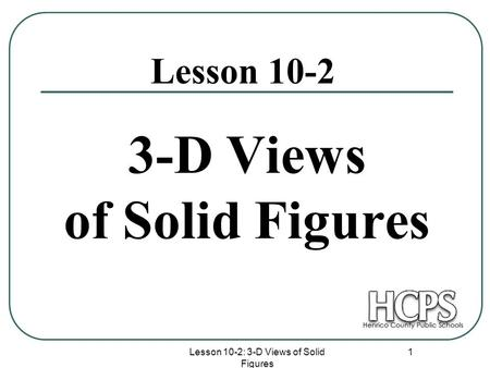 Lesson 10-2: 3-D Views of Solid Figures 1 3-D Views of Solid Figures Lesson 10-2.