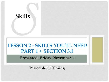 LESSON 2 - SKILLS YOU'LL NEED PART 1 + SECTION 3.1 Presented: Friday November 4 Period 4-6 (100mins )