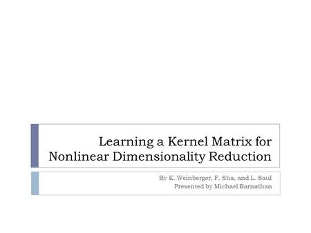 Learning a Kernel Matrix for Nonlinear Dimensionality Reduction By K. Weinberger, F. Sha, and L. Saul Presented by Michael Barnathan.