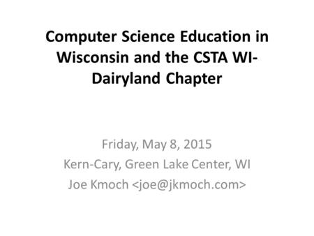 Computer Science Education in Wisconsin and the CSTA WI- Dairyland Chapter Friday, May 8, 2015 Kern-Cary, Green Lake Center, WI Joe Kmoch.