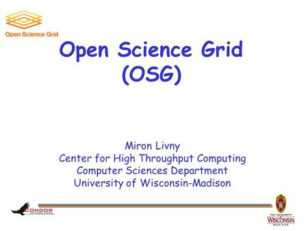 Miron Livny Center for High Throughput Computing Computer Sciences Department University of Wisconsin-Madison Open Science Grid (OSG)