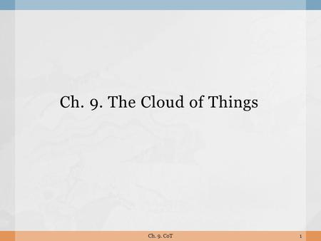 Ch. 9. The Cloud of Things 1Ch. 9. CoT.  Current M2M/IoT solutions are focusing on communications and integration. Future Web of Things (WoT) evolution.