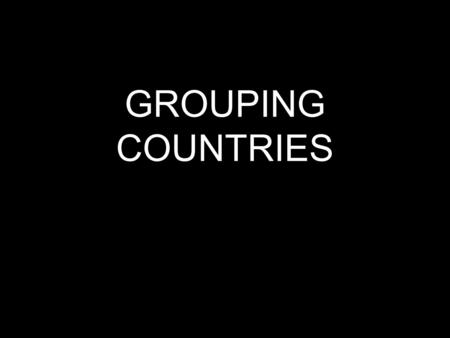 "GROUPING COUNTRIES. Different ways of looking at the world ""First World"" ""Developing nation"" North-South split."