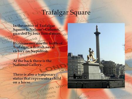 Trafalgar Square In the centre of Trafalgar Square is Nelson's Column, guarded by four lion statues. It commemorates the battle of Trafalgar, a British.