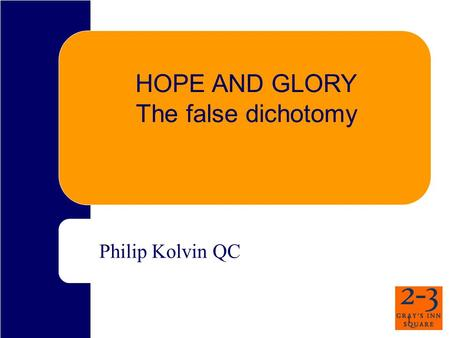 1 HOPE AND GLORY The false dichotomy Philip Kolvin QC.