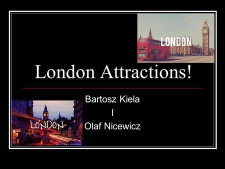 London Attractions! Bartosz Kiela I Olaf Nicewicz.