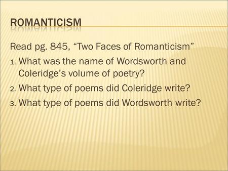 "Read pg. 845, ""Two Faces of Romanticism"" 1. What was the name of Wordsworth and Coleridge's volume of poetry? 2. What type of poems did Coleridge write?"
