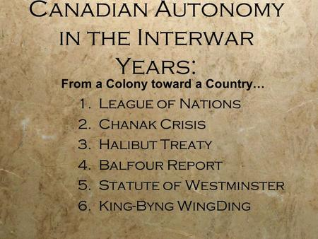 Canadian Autonomy in the Interwar Years: 1.League of Nations 2.Chanak Crisis 3.Halibut Treaty 4.Balfour Report 5.Statute of Westminster 6.King-Byng WingDing.