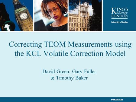 Correcting TEOM Measurements using the KCL Volatile Correction Model David Green, Gary Fuller & Timothy Baker.
