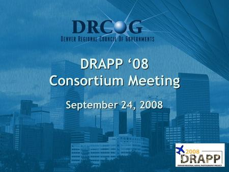 DRAPP '08 Consortium Meeting September 24, 2008. Agenda 1) Welcome & introductions 2) Status of Project (Matt, DRCOG) 3) DAT Process (Howard, IntraSearch)