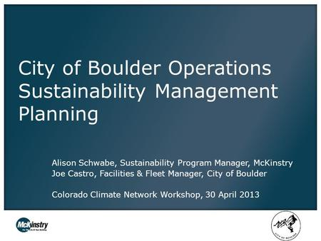 City of Boulder Operations Sustainability Management Planning Alison Schwabe, Sustainability Program Manager, McKinstry Joe Castro, Facilities & Fleet.