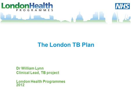 The London TB Plan Dr William Lynn Clinical Lead, TB project London Health Programmes 2012.