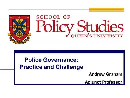 Police Governance: Practice and Challenge Andrew Graham Adjunct Professor.