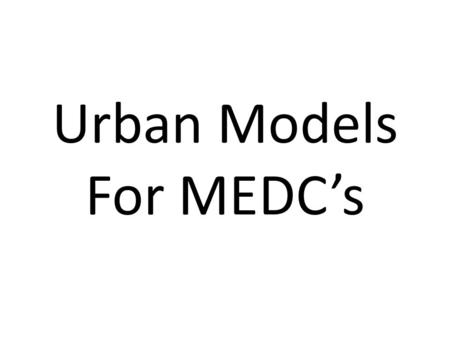 Urban Models For MEDC's. What Are They? Often in geography models are used to try to explain something that we can see in the physical environment. During.