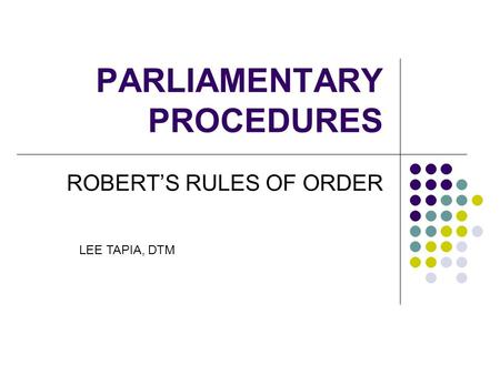PARLIAMENTARY PROCEDURES ROBERT'S RULES OF ORDER LEE TAPIA, DTM.