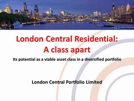 London Central Residential: A class apart Its potential as a viable asset class in a diversified portfolio London Central Portfolio Limited.