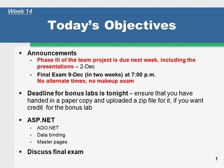 1 Today's Objectives  Announcements Phase III of the team project is due next week, including the presentations – 2-Dec Final Exam 9-Dec (in two weeks)