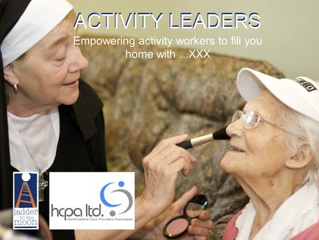 ACTIVITY LEADERS Empowering activity workers to fill you home with...XXX.