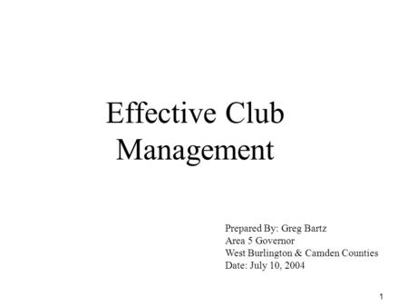 1 Effective Club Management Prepared By: Greg Bartz Area 5 Governor West Burlington & Camden Counties Date: July 10, 2004.