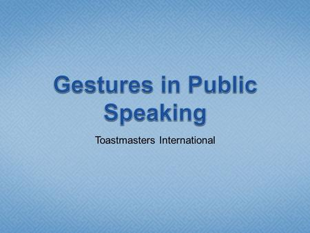 Toastmasters International.  Gesture- a movement of the body when speaking  Start with eye contact  Be prepared.  Make eye contact with audience.