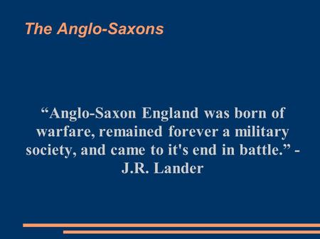 "The Anglo-Saxons ""Anglo-Saxon England was born of warfare, remained forever a military society, and came to it's end in battle."" - J.R. Lander."