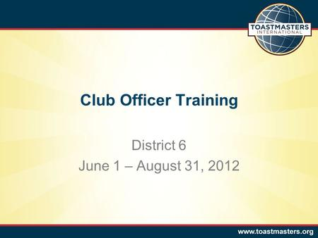 Club Officer Training District 6 June 1 – August 31, 2012.