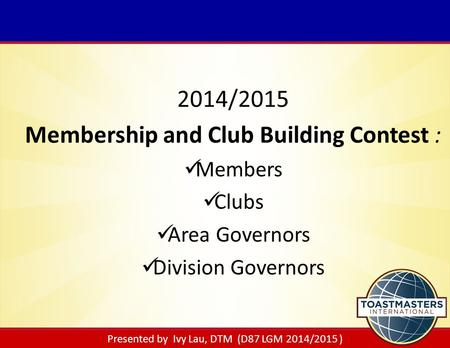 Presented by Ivy Lau, DTM (D87 LGM 2014/2015 ) 2014/2015 Membership and Club Building Contest : Members Clubs Area Governors Division Governors.