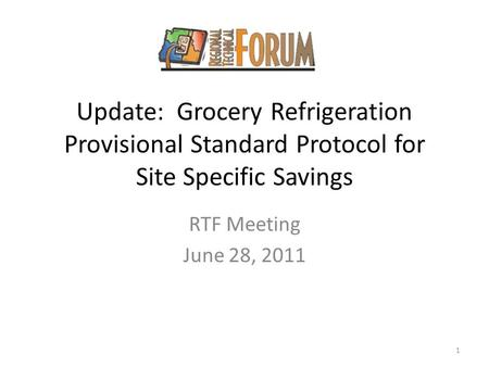 Update: Grocery Refrigeration Provisional Standard Protocol for Site Specific Savings RTF Meeting June 28, 2011 1.