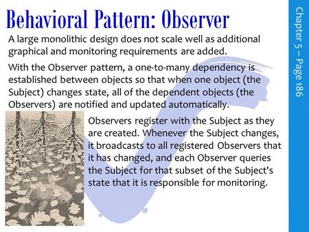 Behavioral Pattern: Observer C h a p t e r 5 – P a g e 186 A large monolithic design does not scale well as additional graphical and monitoring requirements.