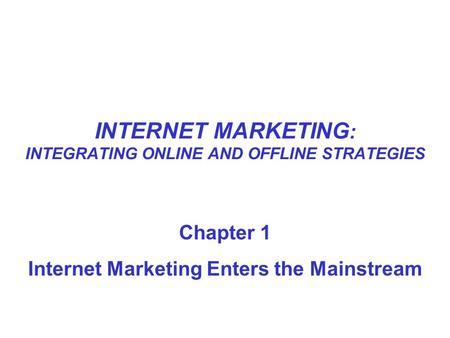 INTERNET MARKETING : INTEGRATING ONLINE AND OFFLINE STRATEGIES Chapter 1 Internet Marketing Enters the Mainstream.