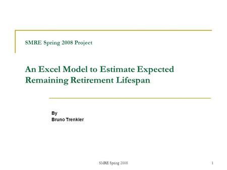 SMRE Spring 20081 SMRE Spring 2008 Project An Excel Model to Estimate Expected Remaining Retirement Lifespan By Bruno Trenkler.