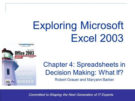 Exploring Office 2003 Vol 1 2/e - Grauer and Barber 1 Committed to Shaping the Next Generation of IT Experts. Chapter 4: Spreadsheets in Decision Making:
