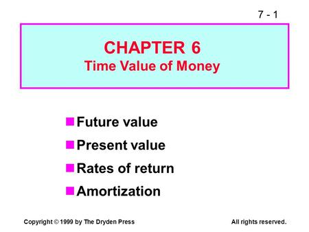 7 - 1 Copyright © 1999 by The Dryden PressAll rights reserved. Future value Present value Rates of return Amortization CHAPTER 6 Time Value of Money.