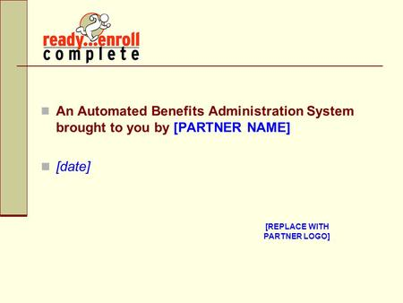An Automated Benefits Administration System brought to you by [PARTNER NAME] [date] [REPLACE WITH PARTNER LOGO]
