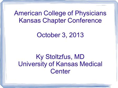 American College of Physicians Kansas Chapter Conference October 3, 2013 Ky Stoltzfus, MD University of Kansas Medical Center.