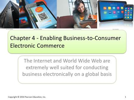 Copyright © 2014 Pearson Education, Inc. 1 The Internet and World Wide Web are extremely well suited for conducting business electronically on a global.