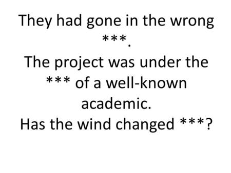 They had gone in the wrong ***. The project was under the *** of a well-known academic. Has the wind changed ***?