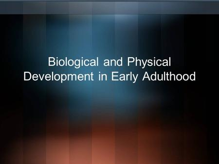 Biological and Physical Development in Early Adulthood.