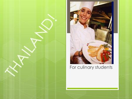THAILAND! For culinary students.  Is a country located at the centre of the Indochina peninsula in Southeast Asia Indochina peninsula in Southeast Asia.