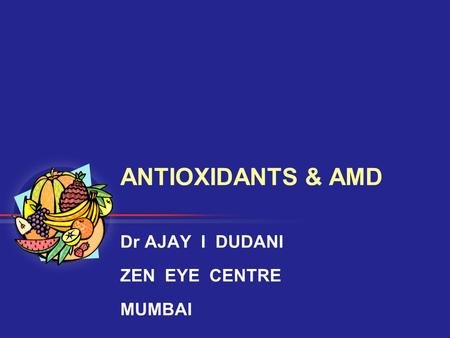 ANTIOXIDANTS & AMD Dr AJAY I DUDANI ZEN EYE CENTRE MUMBAI.